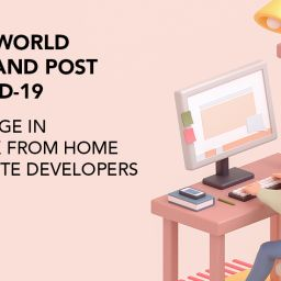 The World Pre & Post COVID-19 – A surge in Work From Home – Remote Developers