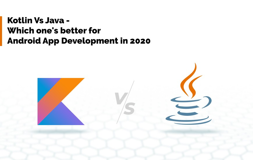 Kotlin Vs Java - Which one's better for Android App Development in 2020