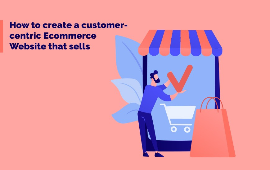 How to create a customer-centric Ecommerce Website that sells_Cover